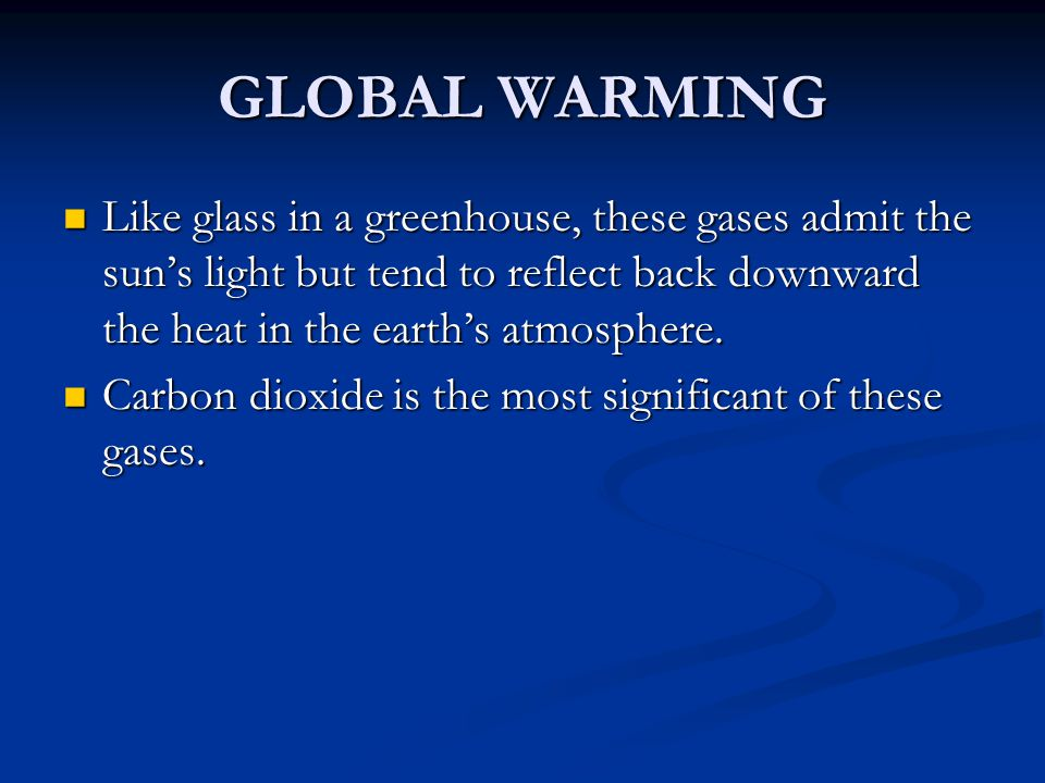 GLOBAL WARMING Like glass in a greenhouse, these gases admit the sun's light but tend to reflect back downward the heat in the earth's atmosphere.
