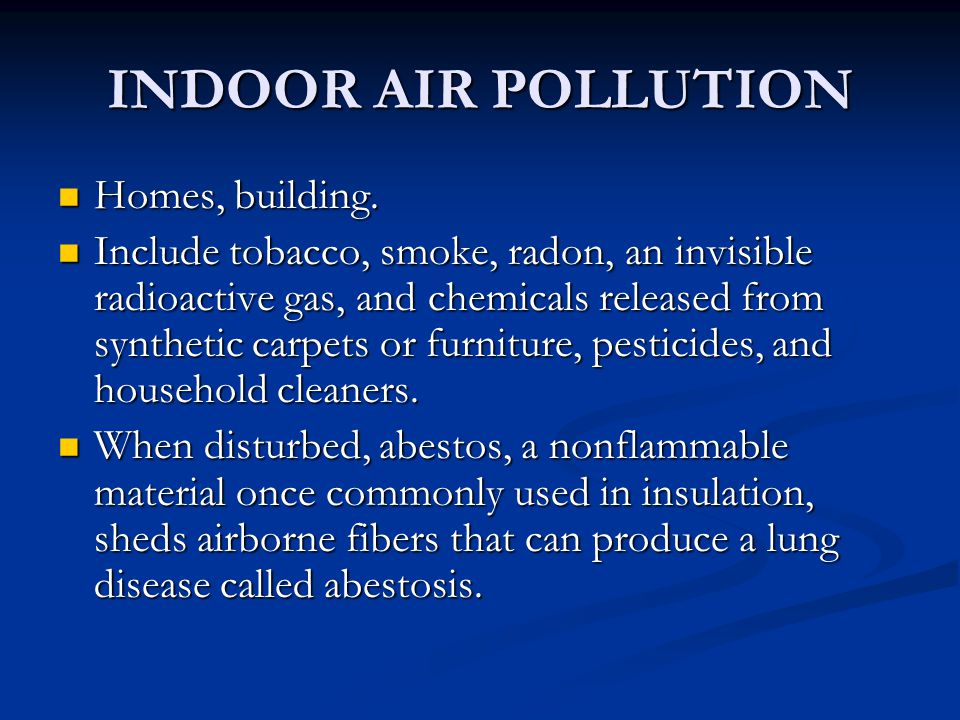 INDOOR AIR POLLUTION Homes, building. Homes, building. Include tobacco, smoke, radon, an invisible radioactive gas, and chemicals released from synthe