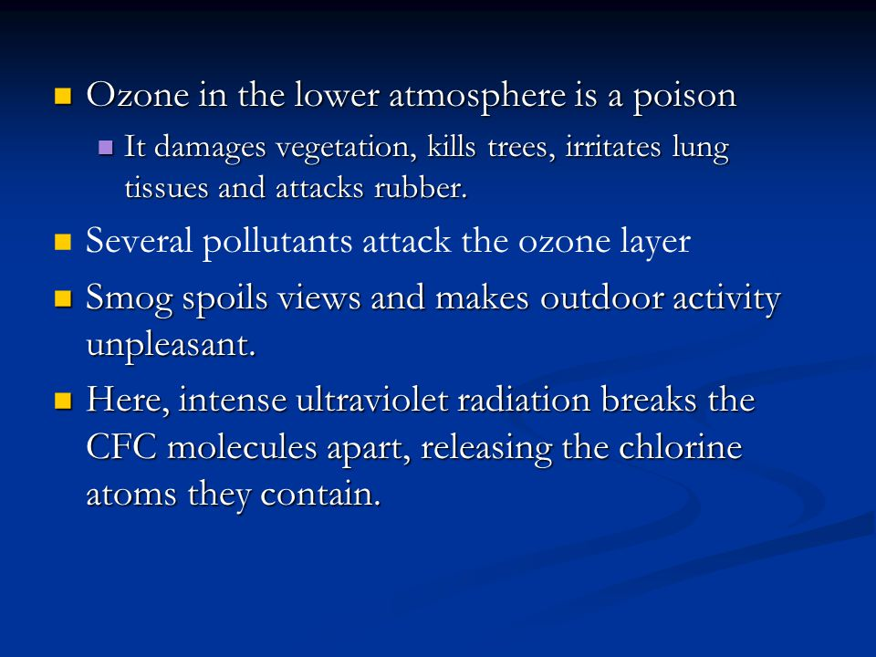 Ozone in the lower atmosphere is a poison It damages vegetation, kills trees, irritates lung tissues and attacks rubber. Several pollutants attack the