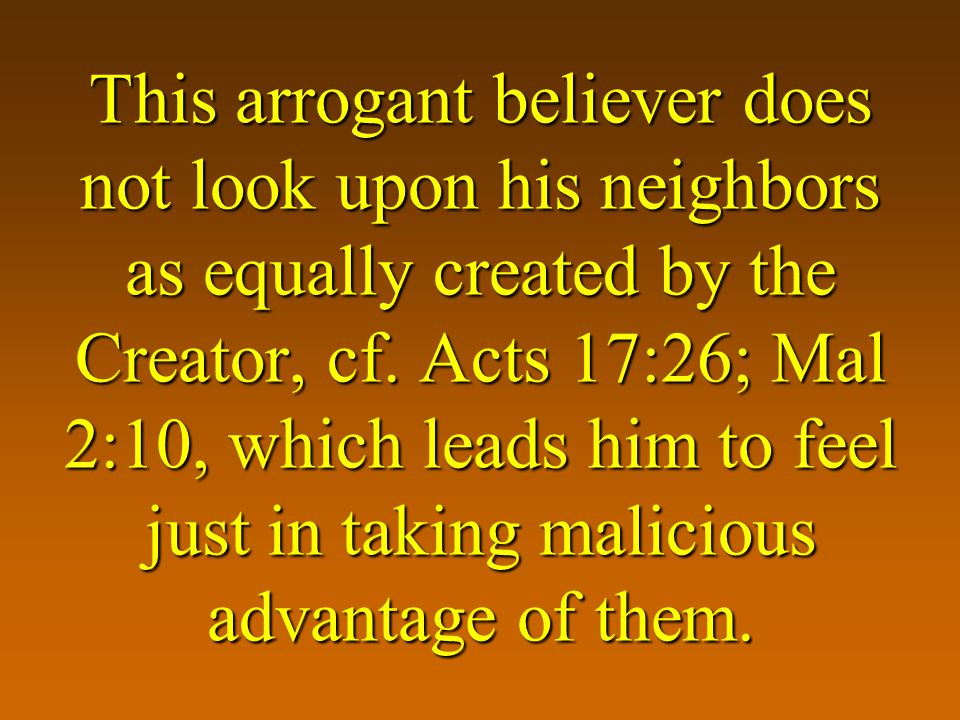This arrogant believer does not look upon his neighbors as equally created by the Creator, cf.