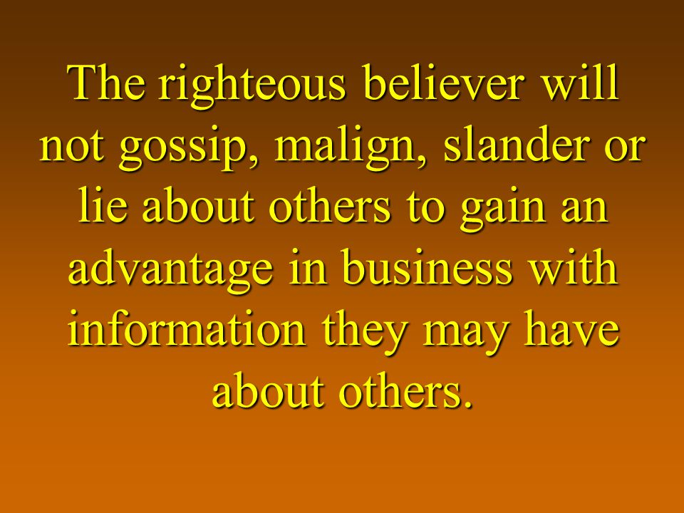 The righteous believer will not gossip, malign, slander or lie about others to gain an advantage in business with information they may have about others.