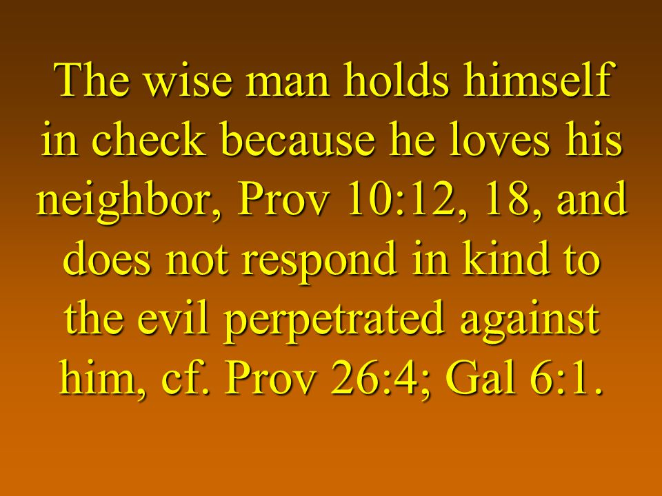 The wise man holds himself in check because he loves his neighbor, Prov 10:12, 18, and does not respond in kind to the evil perpetrated against him, cf.