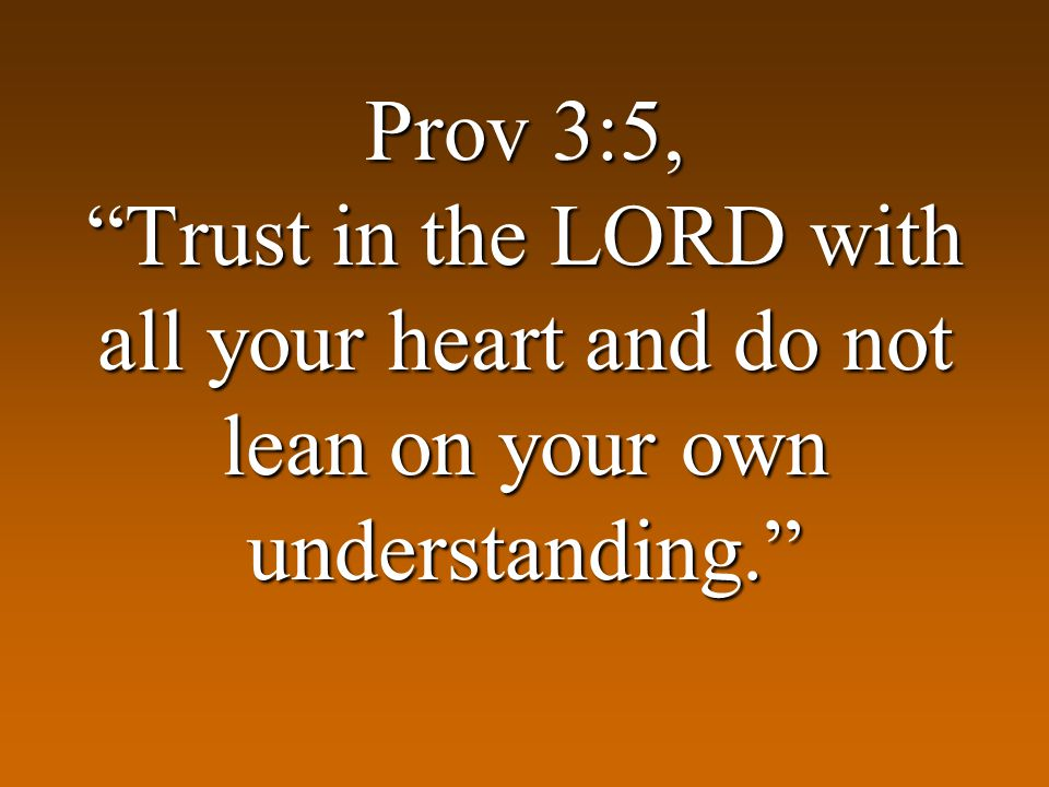 Prov 3:5, Trust in the LORD with all your heart and do not lean on your own understanding.