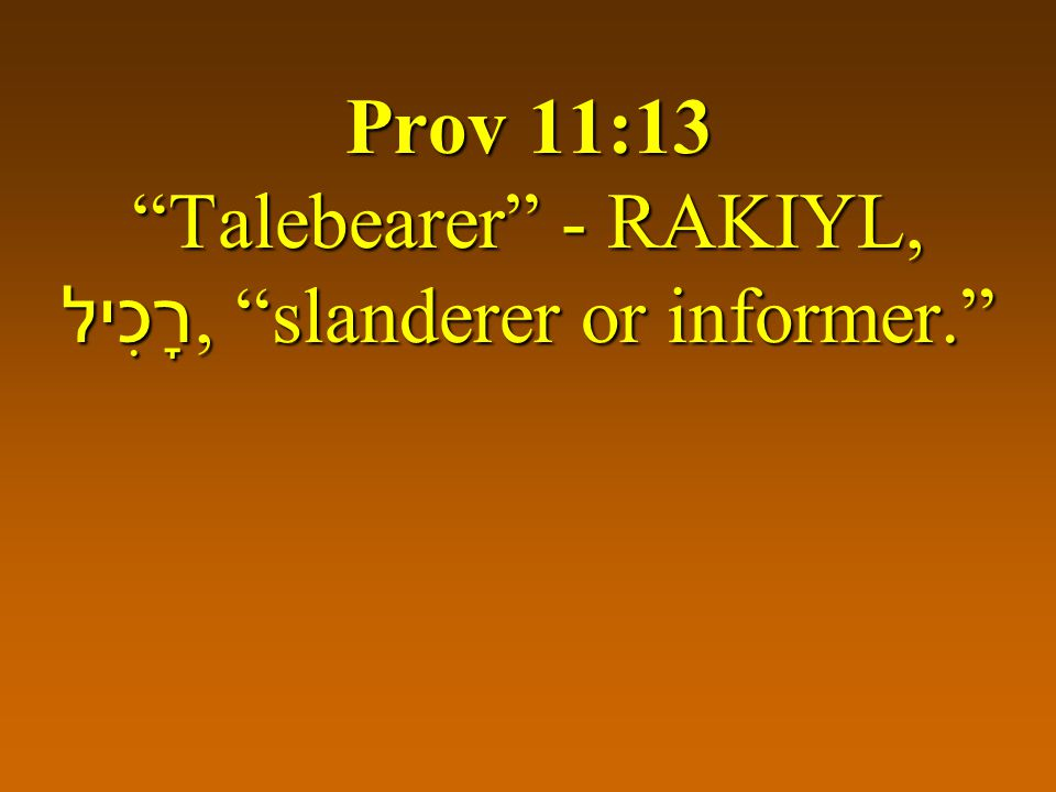 "Prov 11:13 ""Talebearer"" - RAKIYL, רָכִיל, ""slanderer or informer."""