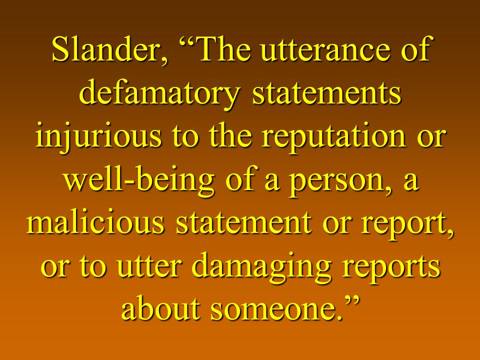 Slander, The utterance of defamatory statements injurious to the reputation or well-being of a person, a malicious statement or report, or to utter damaging reports about someone.