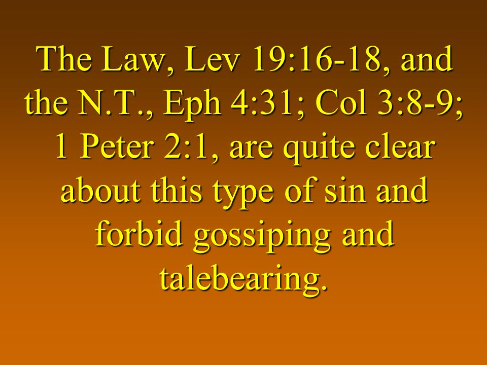 The Law, Lev 19:16-18, and the N.T., Eph 4:31; Col 3:8-9; 1 Peter 2:1, are quite clear about this type of sin and forbid gossiping and talebearing.