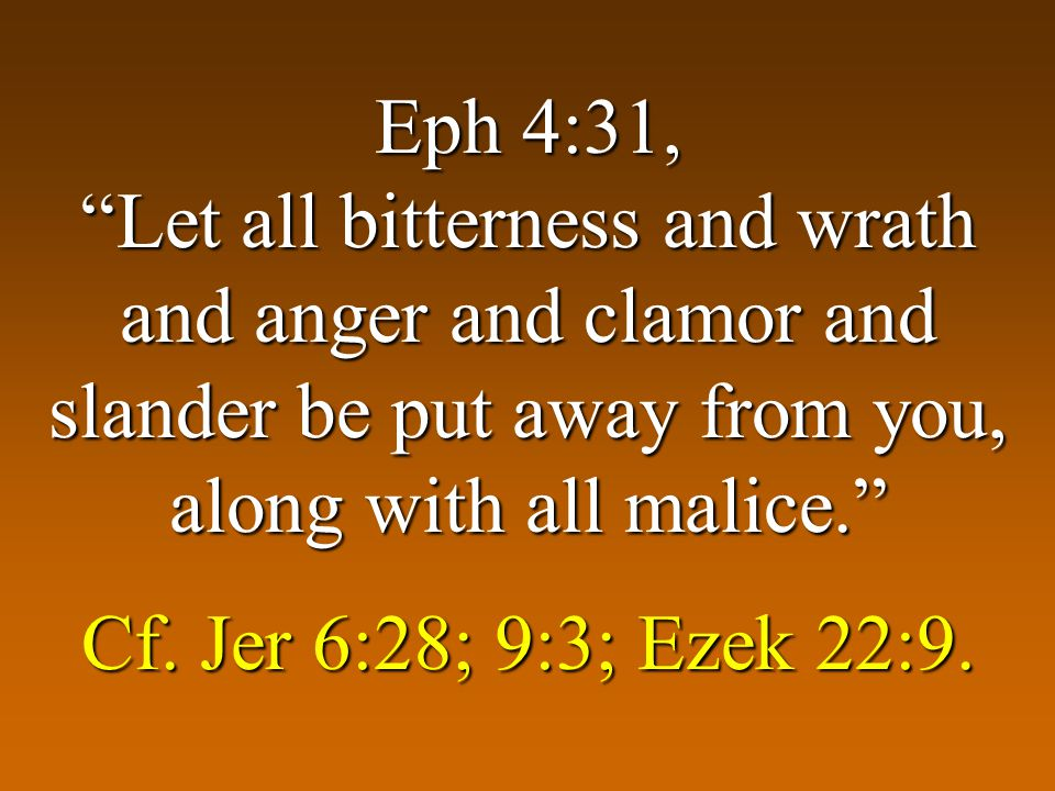 Eph 4:31, Let all bitterness and wrath and anger and clamor and slander be put away from you, along with all malice. Cf.