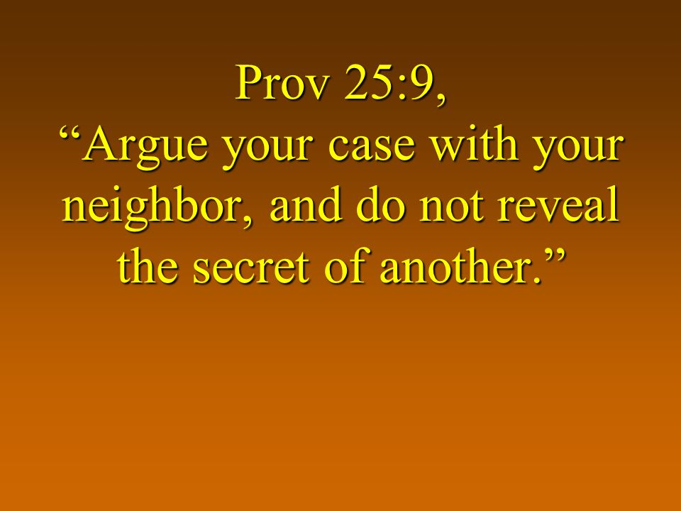 Prov 25:9, Argue your case with your neighbor, and do not reveal the secret of another.