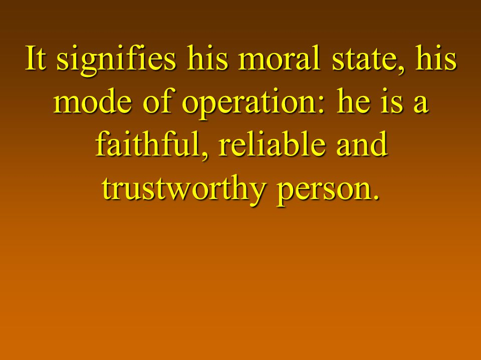 It signifies his moral state, his mode of operation: he is a faithful, reliable and trustworthy person.