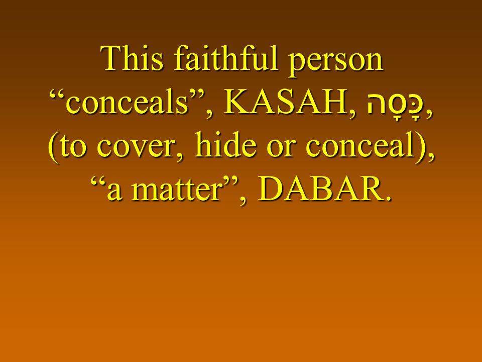 This faithful person conceals , KASAH, כָּסָה, (to cover, hide or conceal), a matter , DABAR.