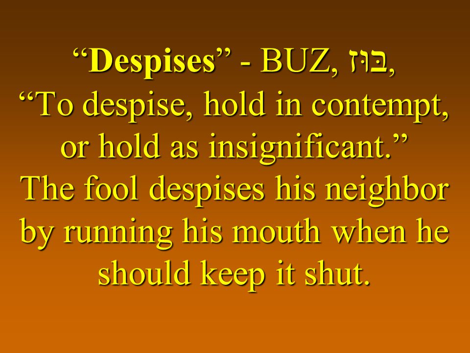 Despises - BUZ, בּוּז, To despise, hold in contempt, or hold as insignificant. The fool despises his neighbor by running his mouth when he should keep it shut.