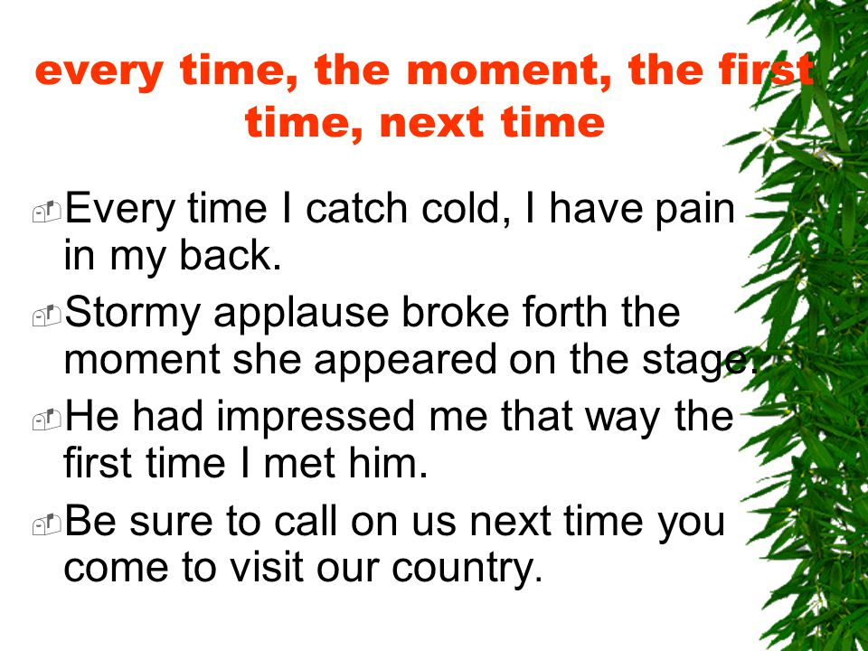 every time, the moment, the first time, next time  Every time I catch cold, I have pain in my back.