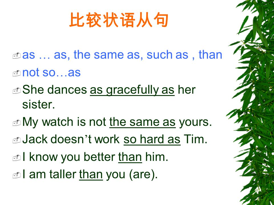 比较状语从句  as … as, the same as, such as, than  not so … as  She dances as gracefully as her sister.