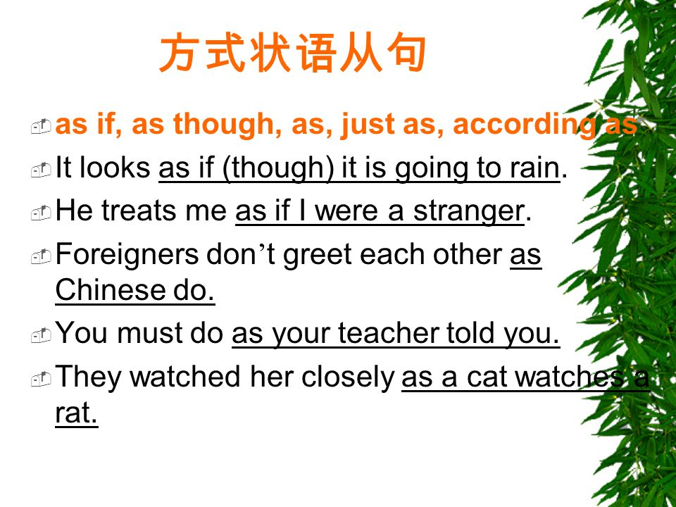 方式状语从句  as if, as though, as, just as, according as  It looks as if (though) it is going to rain.