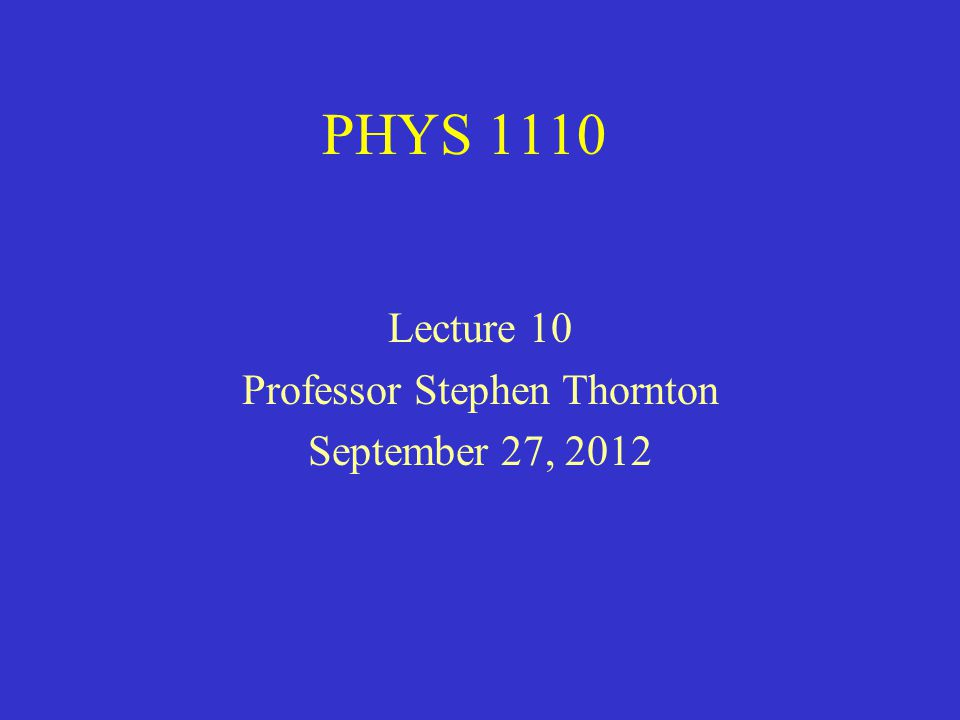 PHYS 1110 Lecture 10 Professor Stephen Thornton September 27, 2012