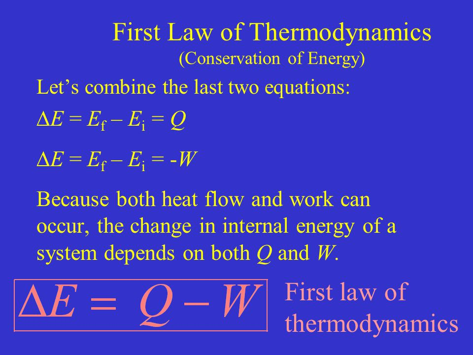 First Law of Thermodynamics (Conservation of Energy) Let's combine the last two equations:  E = E f – E i = Q  E = E f – E i = -W Because both heat flow and work can occur, the change in internal energy of a system depends on both Q and W.