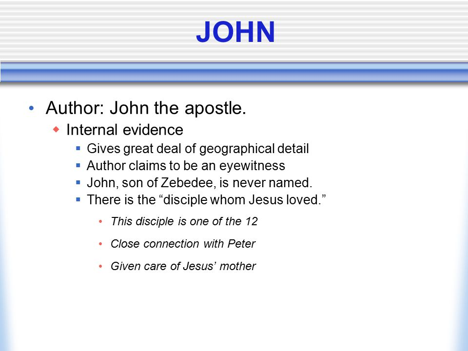 JOHN Author: John the apostle.  Internal evidence  Gives great deal of geographical detail  Author claims to be an eyewitness  John, son of Zebede