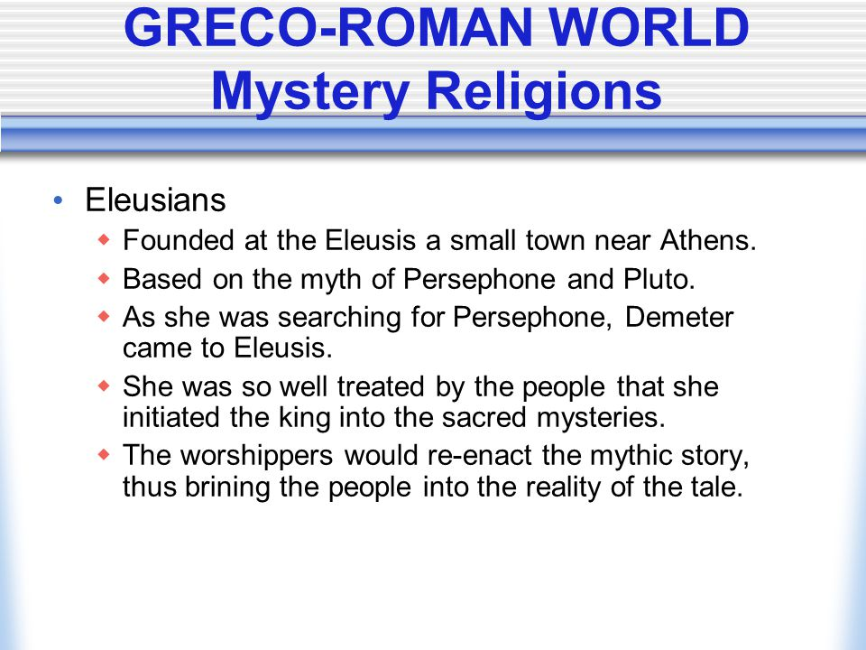 GRECO-ROMAN WORLD Mystery Religions Eleusians  Founded at the Eleusis a small town near Athens.  Based on the myth of Persephone and Pluto.  As she
