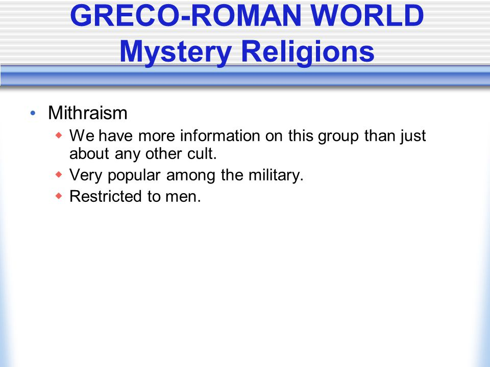 GRECO-ROMAN WORLD Mystery Religions Mithraism  We have more information on this group than just about any other cult.  Very popular among the milita