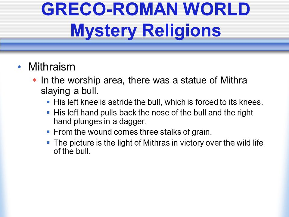 GRECO-ROMAN WORLD Mystery Religions Mithraism  In the worship area, there was a statue of Mithra slaying a bull.  His left knee is astride the bull,