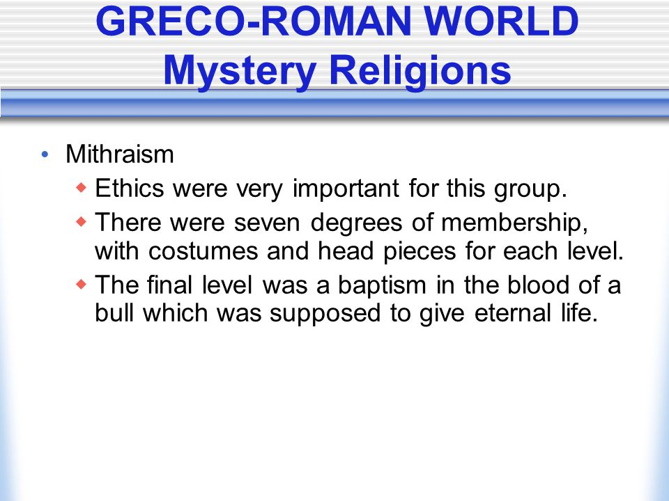 GRECO-ROMAN WORLD Mystery Religions Mithraism  Ethics were very important for this group.  There were seven degrees of membership, with costumes and