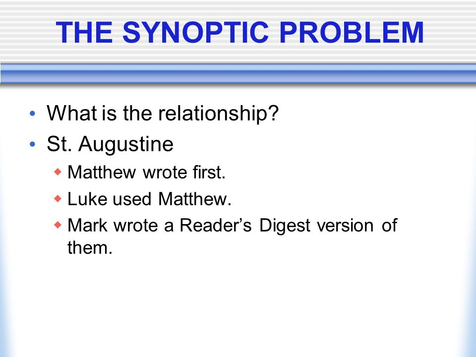 THE SYNOPTIC PROBLEM What is the relationship? St. Augustine  Matthew wrote first.  Luke used Matthew.  Mark wrote a Reader's Digest version of the