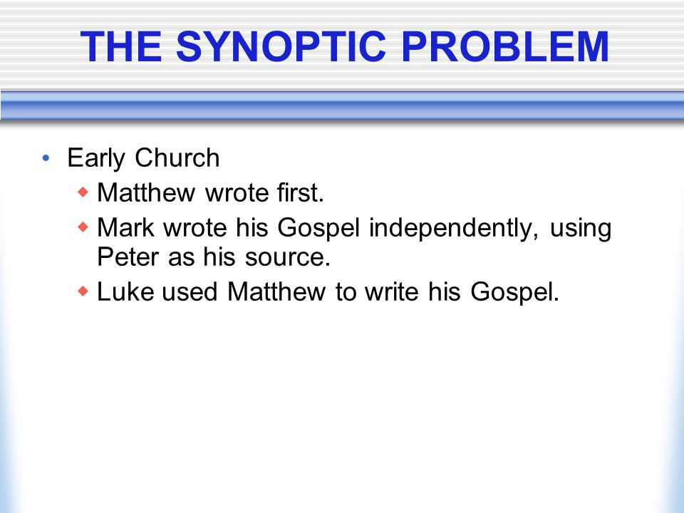 THE SYNOPTIC PROBLEM Early Church  Matthew wrote first.  Mark wrote his Gospel independently, using Peter as his source.  Luke used Matthew to writ
