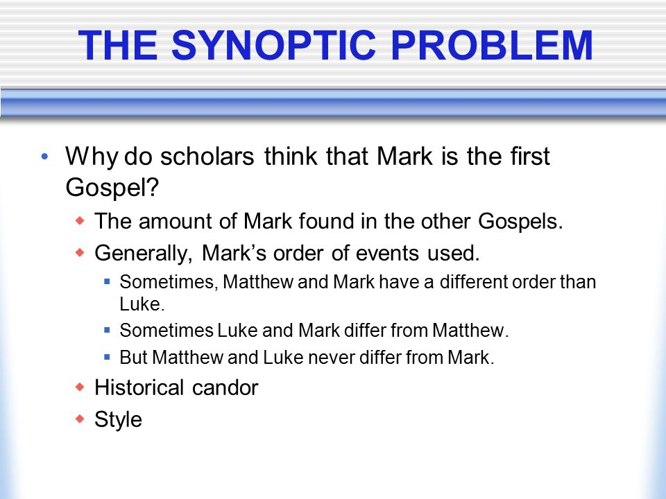 THE SYNOPTIC PROBLEM Why do scholars think that Mark is the first Gospel?  The amount of Mark found in the other Gospels.  Generally, Mark's order o