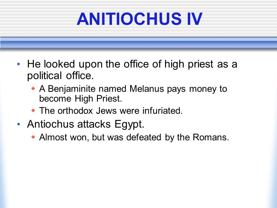 ANITIOCHUS IV He looked upon the office of high priest as a political office.  A Benjaminite named Melanus pays money to become High Priest.  The or