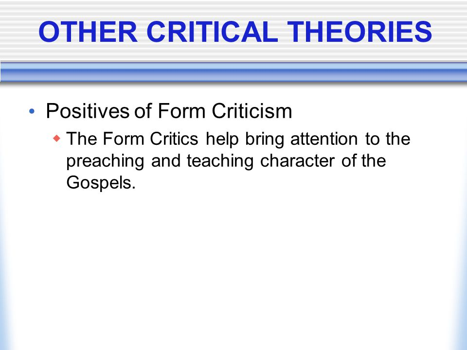 OTHER CRITICAL THEORIES Positives of Form Criticism  The Form Critics help bring attention to the preaching and teaching character of the Gospels.