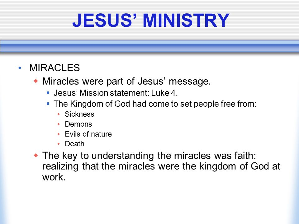 JESUS' MINISTRY MIRACLES  Miracles were part of Jesus' message.  Jesus' Mission statement: Luke 4.  The Kingdom of God had come to set people free
