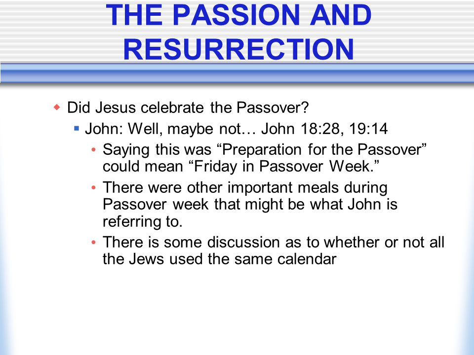 "THE PASSION AND RESURRECTION  Did Jesus celebrate the Passover?  John: Well, maybe not… John 18:28, 19:14 Saying this was ""Preparation for the Passo"