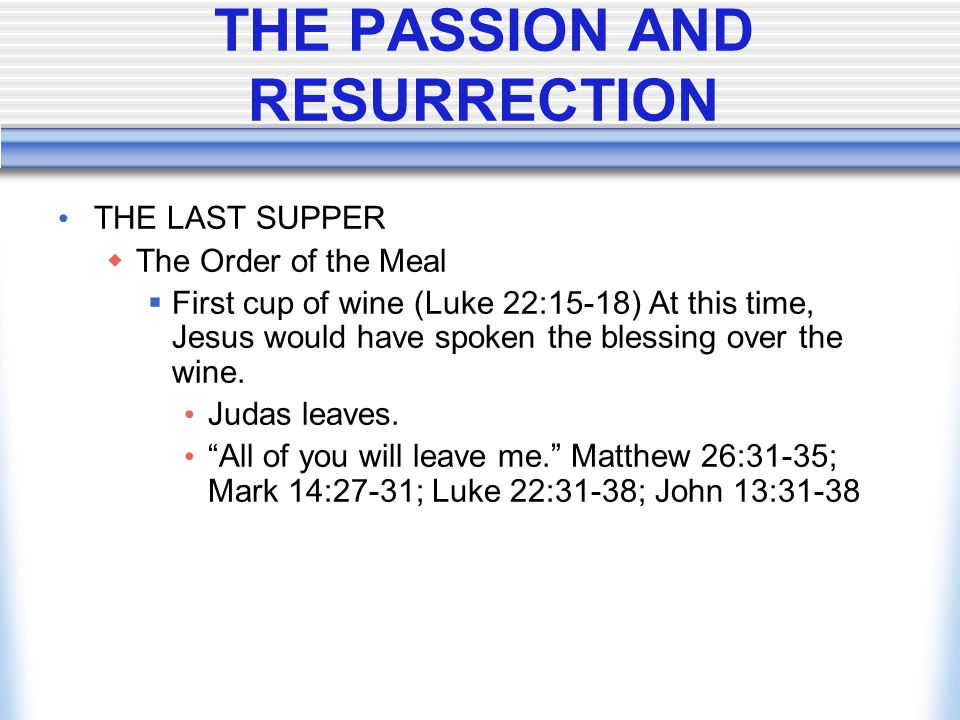THE PASSION AND RESURRECTION THE LAST SUPPER  The Order of the Meal  First cup of wine (Luke 22:15-18) At this time, Jesus would have spoken the ble