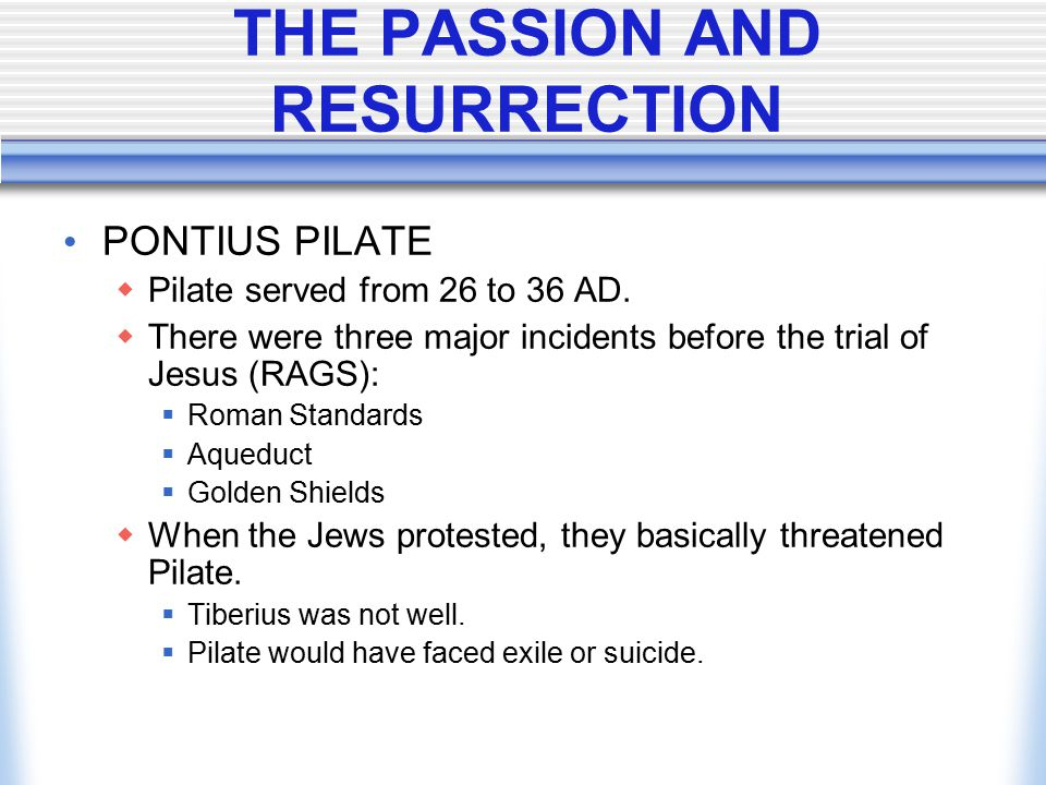 THE PASSION AND RESURRECTION PONTIUS PILATE  Pilate served from 26 to 36 AD.  There were three major incidents before the trial of Jesus (RAGS):  R