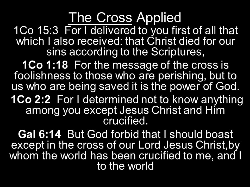 The Cross Applied 1Co 15:3 For I delivered to you first of all that which I also received: that Christ died for our sins according to the Scriptures, 1Co 1:18 For the message of the cross is foolishness to those who are perishing, but to us who are being saved it is the power of God.