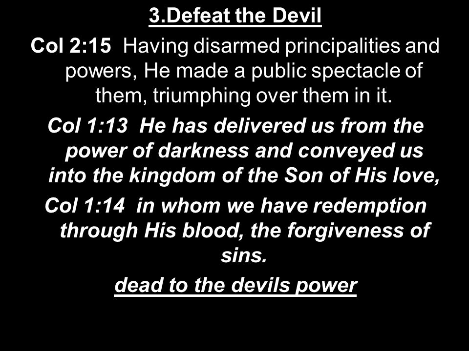 3.Defeat the Devil Col 2:15 Having disarmed principalities and powers, He made a public spectacle of them, triumphing over them in it.