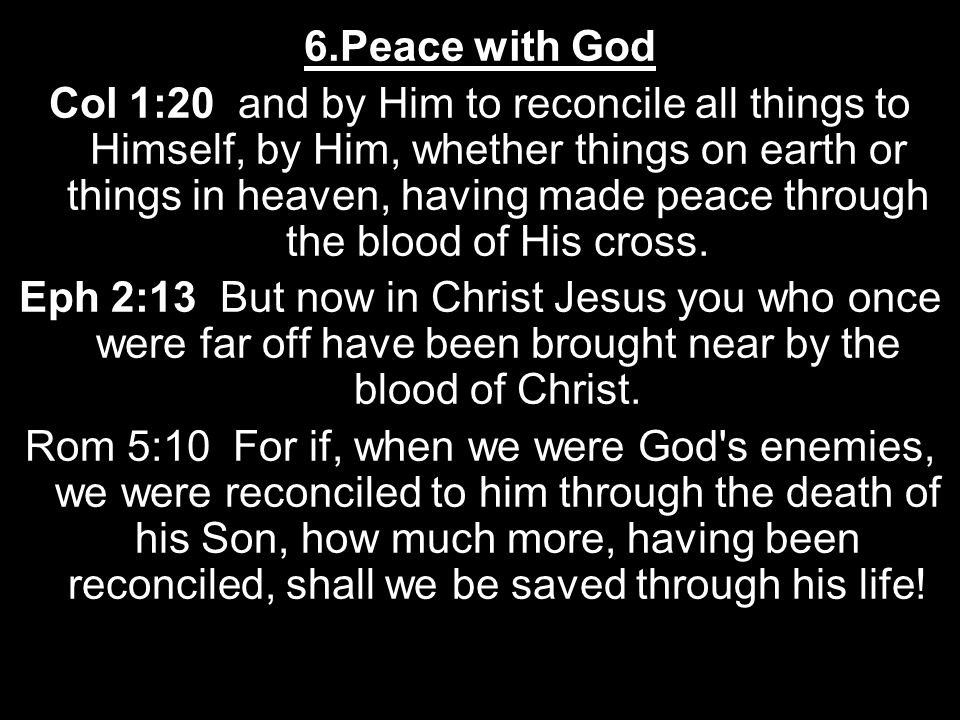 6.Peace with God Col 1:20 and by Him to reconcile all things to Himself, by Him, whether things on earth or things in heaven, having made peace through the blood of His cross.