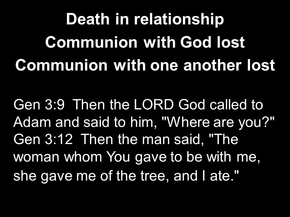 Death in relationship Communion with God lost Communion with one another lost Gen 3:9 Then the LORD God called to Adam and said to him, Where are you Gen 3:12 Then the man said, The woman whom You gave to be with me, she gave me of the tree, and I ate.