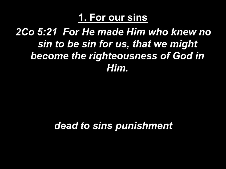 1. For our sins 2Co 5:21 For He made Him who knew no sin to be sin for us, that we might become the righteousness of God in Him. dead to sins punishme