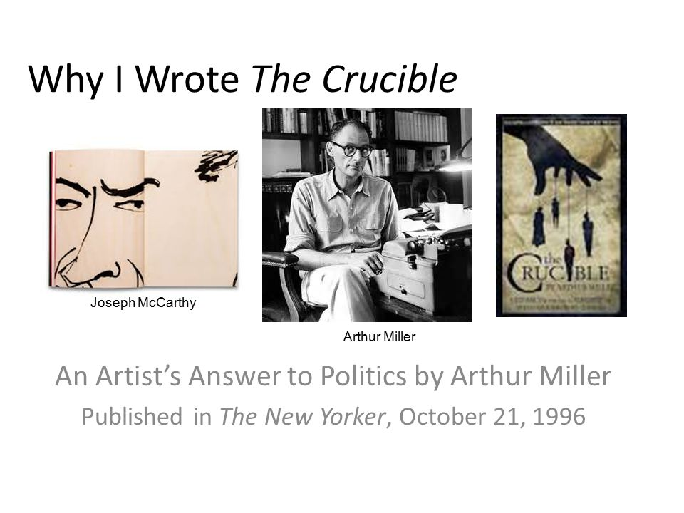 Why I Wrote The Crucible An Artist's Answer to Politics by Arthur Miller Published in The New Yorker, October 21, 1996 Joseph McCarthy Arthur Miller