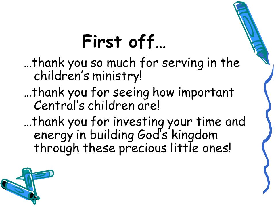 First off… …thank you so much for serving in the children's ministry! …thank you for seeing how important Central's children are! …thank you for inves