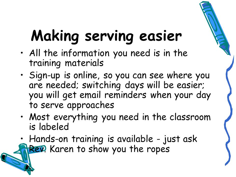 Making serving easier All the information you need is in the training materials Sign-up is online, so you can see where you are needed; switching days will be easier; you will get email reminders when your day to serve approaches Most everything you need in the classroom is labeled Hands-on training is available - just ask Rev.