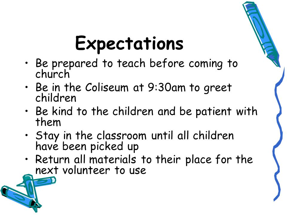Expectations Be prepared to teach before coming to church Be in the Coliseum at 9:30am to greet children Be kind to the children and be patient with them Stay in the classroom until all children have been picked up Return all materials to their place for the next volunteer to use