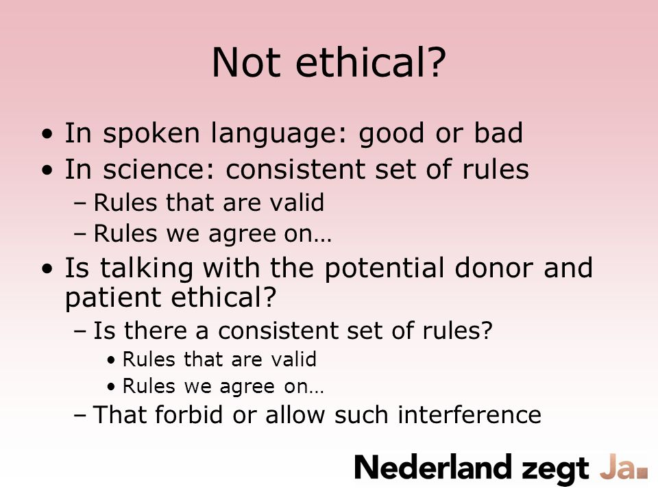 Not ethical? In spoken language: good or bad In science: consistent set of rules –Rules that are valid –Rules we agree on… Is talking with the potenti