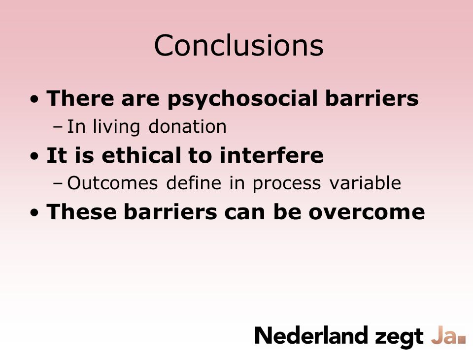 Conclusions There are psychosocial barriers –In living donation It is ethical to interfere –Outcomes define in process variable These barriers can be