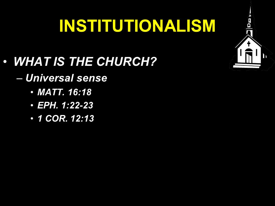 INSTITUTIONALISM WHAT IS THE CHURCH –Universal sense MATT. 16:18 EPH. 1:22-23 1 COR. 12:13
