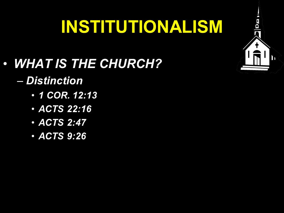 INSTITUTIONALISM WHAT IS THE CHURCH –Distinction 1 COR. 12:13 ACTS 22:16 ACTS 2:47 ACTS 9:26