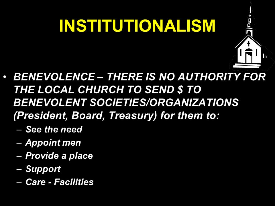 INSTITUTIONALISM BENEVOLENCE – THERE IS NO AUTHORITY FOR THE LOCAL CHURCH TO SEND $ TO BENEVOLENT SOCIETIES/ORGANIZATIONS (President, Board, Treasury) for them to: –See the need –Appoint men –Provide a place –Support –Care - Facilities