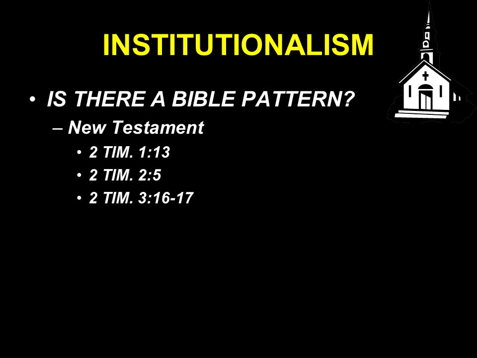 INSTITUTIONALISM IS THERE A BIBLE PATTERN –New Testament 2 TIM. 1:13 2 TIM. 2:5 2 TIM. 3:16-17