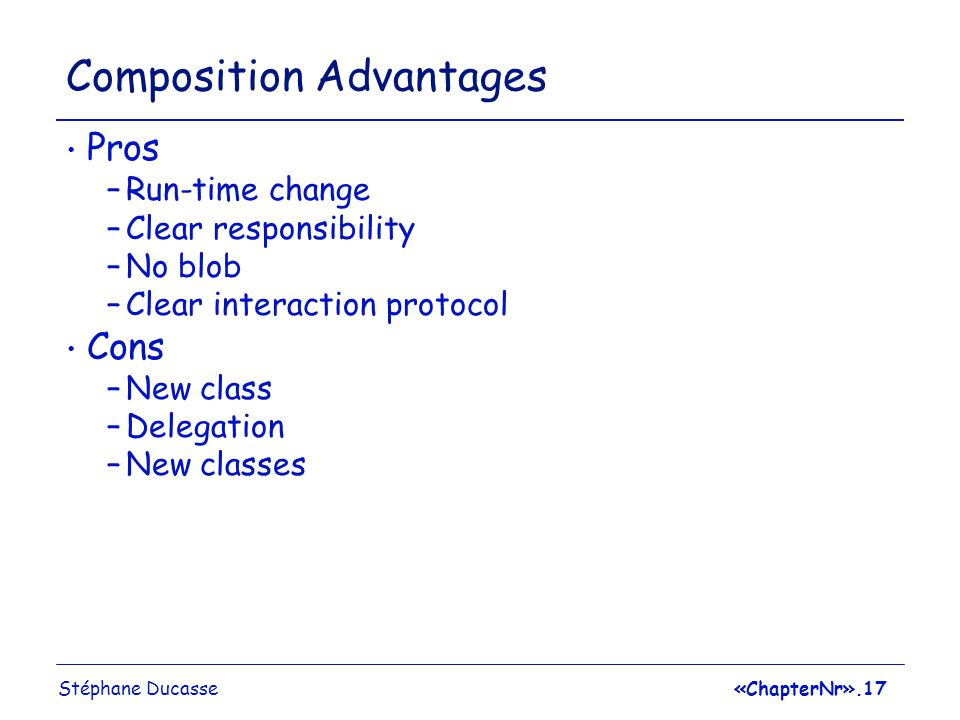 Stéphane Ducasse«ChapterNr».17 Composition Advantages Pros –Run-time change –Clear responsibility –No blob –Clear interaction protocol Cons –New class –Delegation –New classes